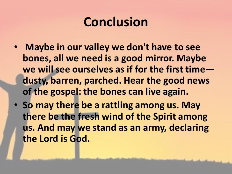 Conclusion Maybe in our valley we don't have to see bones, all we need is a good mirror. Maybe we will see ourselves as if for the first time dusty, b