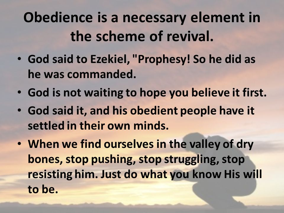 Obedience is a necessary element in the scheme of revival. God said to Ezekiel,