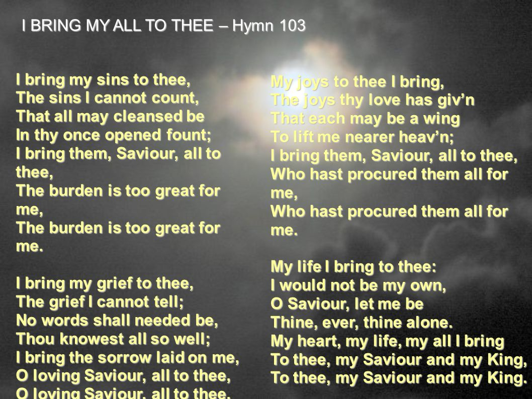 My joys to thee I bring, The joys thy love has givn That each may be a wing To lift me nearer heavn; I bring them, Saviour, all to thee, Who hast proc