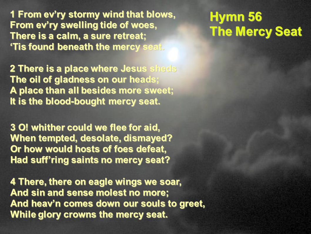 1 From evry stormy wind that blows, From evry swelling tide of woes, There is a calm, a sure retreat; Tis found beneath the mercy seat. 2 There is a p