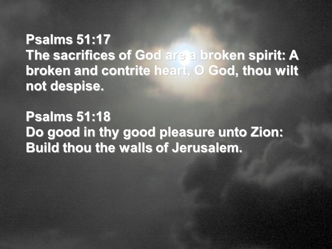 Psalms 51:17 The sacrifices of God are a broken spirit: A broken and contrite heart, O God, thou wilt not despise. Psalms 51:18 Do good in thy good pl
