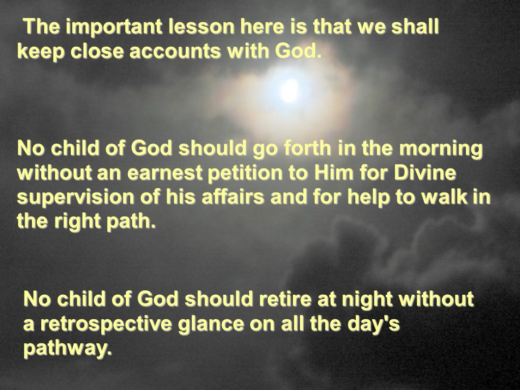 The important lesson here is that we shall keep close accounts with God. The important lesson here is that we shall keep close accounts with God. No c