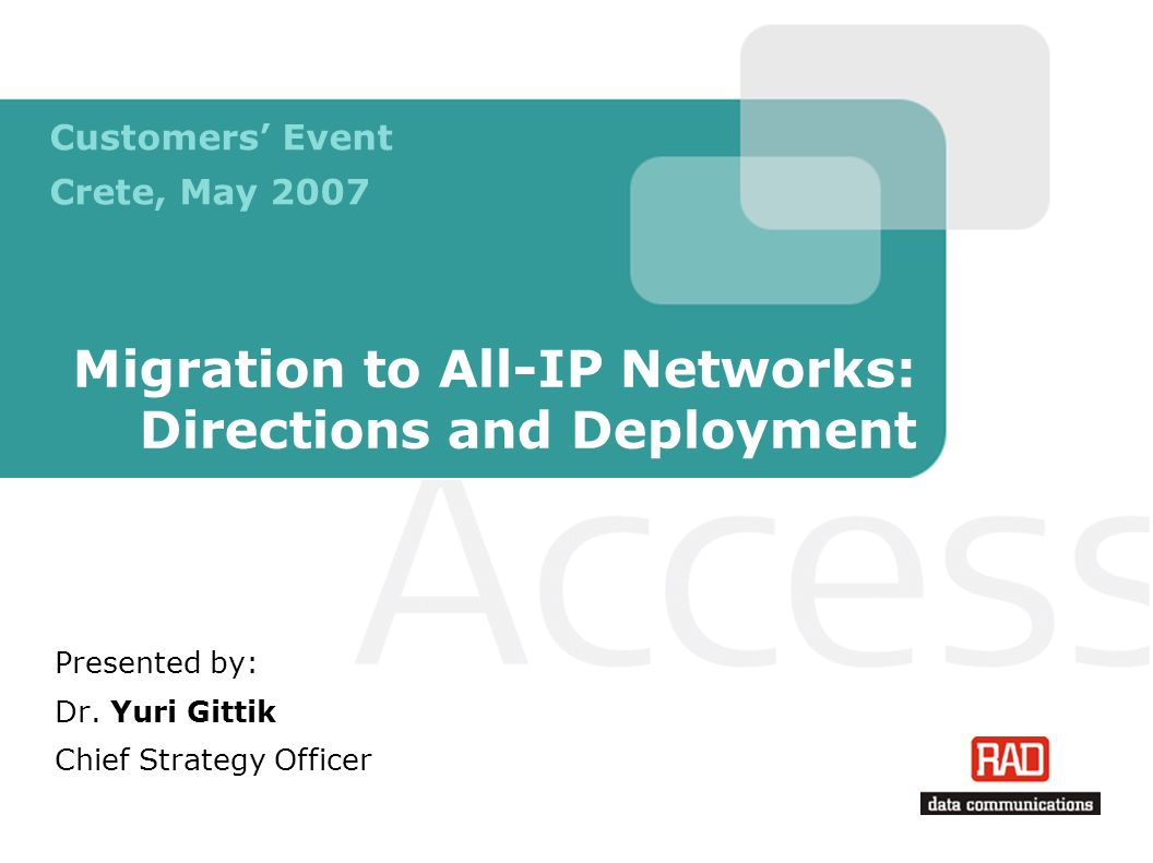 Migration to All-IP Networks: Directions and Deployment Presented by: Dr. Yuri Gittik Chief Strategy Officer Customers Event Crete, May 2007