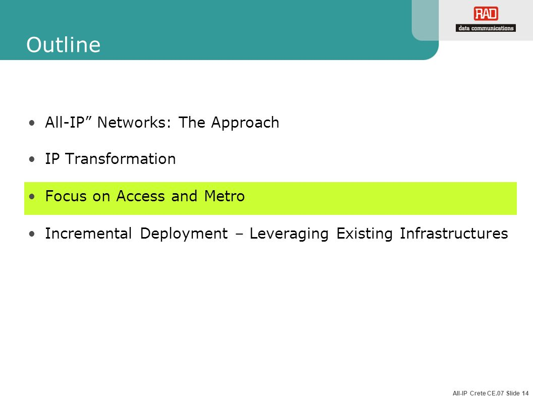 All-IP Crete CE.07 Slide 14 Outline All-IP Networks: The Approach IP Transformation Focus on Access and Metro Incremental Deployment – Leveraging Exis