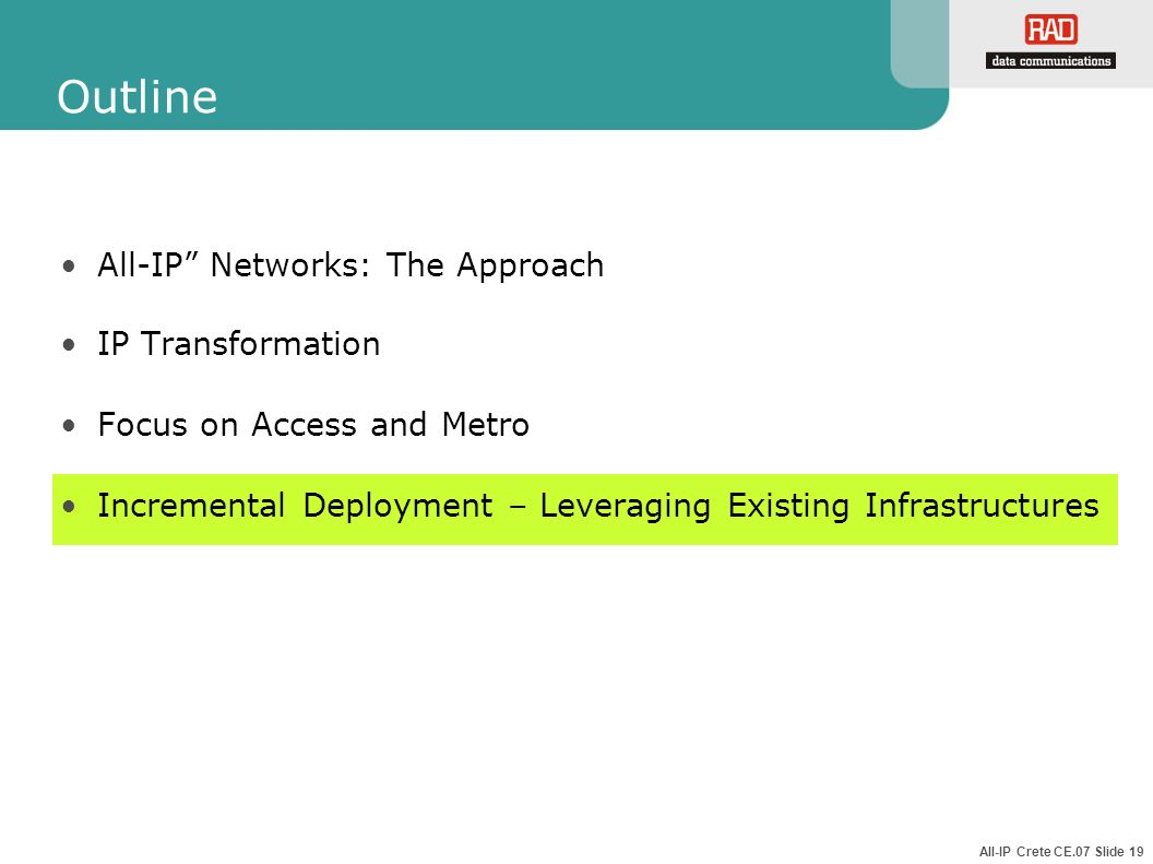All-IP Crete CE.07 Slide 19 Outline All-IP Networks: The Approach IP Transformation Focus on Access and Metro Incremental Deployment – Leveraging Exis
