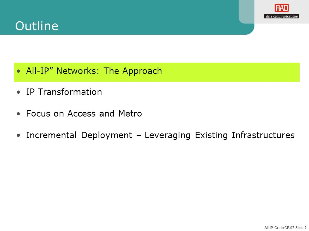 All-IP Crete CE.07 Slide 2 Outline All-IP Networks: The Approach IP Transformation Focus on Access and Metro Incremental Deployment – Leveraging Exist