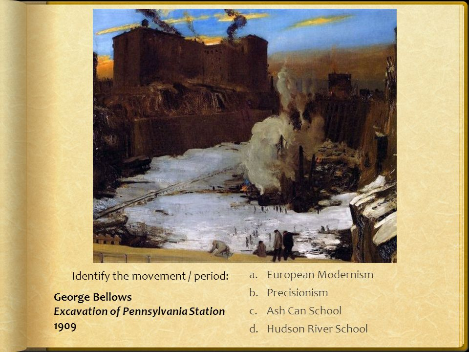 a.European Modernism b.Precisionism c.Ash Can School d.Hudson River School Identify the movement / period: George Bellows Excavation of Pennsylvania Station 1909