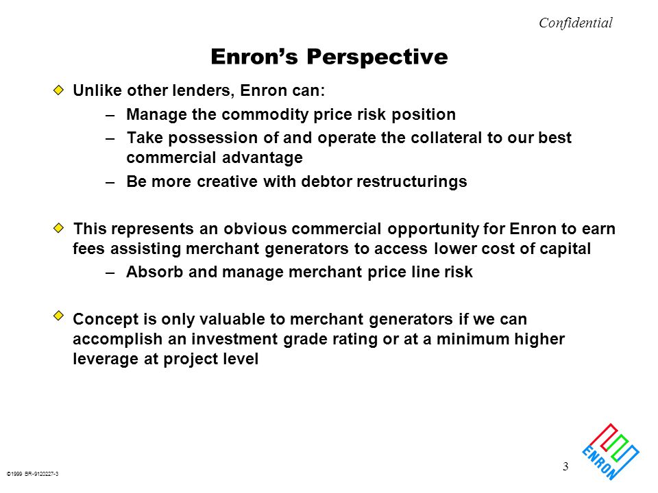 ©1999 BR-9120227-4 4 Confidential Basic Business Deal Enron will enter into commodity price risk management contracts with a Project LLC designed to provide a minimum amount of commodity revenues sufficient to meet at least 1.0x debt service –On a par amount of bonds we will specify in advance Payments owed Enron under any contract will be secured by a second mortgage –Subordinate only to senior bonds –Exercisable after fairly short cure period Enrons ultimate hammer over equity is the mortgage In essence, Enron has sold equity the right to put the project to Enron