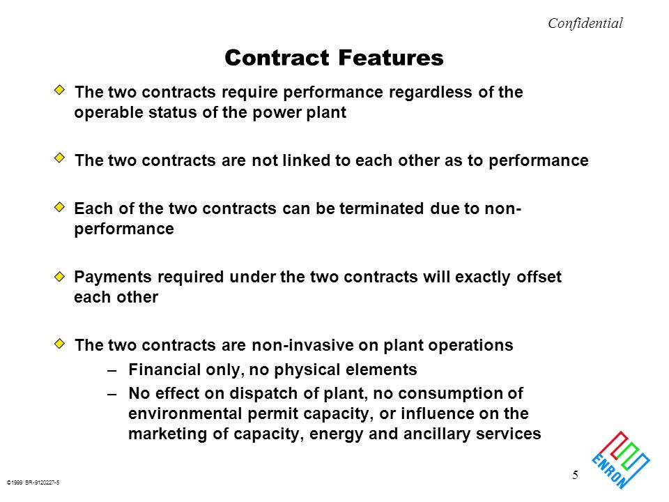 ©1999 BR-9120227-5 5 Confidential Contract Features The two contracts require performance regardless of the operable status of the power plant The two contracts are not linked to each other as to performance Each of the two contracts can be terminated due to non- performance Payments required under the two contracts will exactly offset each other The two contracts are non-invasive on plant operations –Financial only, no physical elements –No effect on dispatch of plant, no consumption of environmental permit capacity, or influence on the marketing of capacity, energy and ancillary services