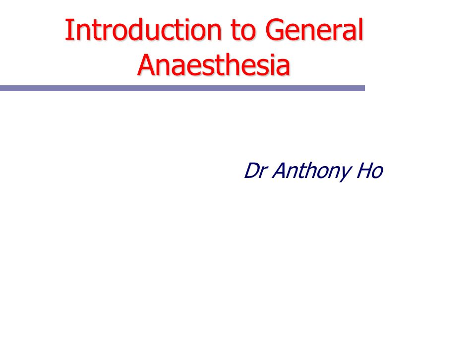 Introduction to General Anaesthesia Dr Anthony Ho