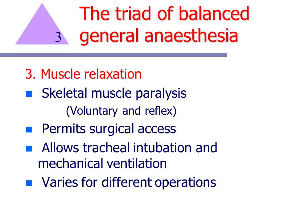 3. Muscle relaxation n Skeletal muscle paralysis (Voluntary and reflex) n Permits surgical access n Allows tracheal intubation and mechanical ventilat