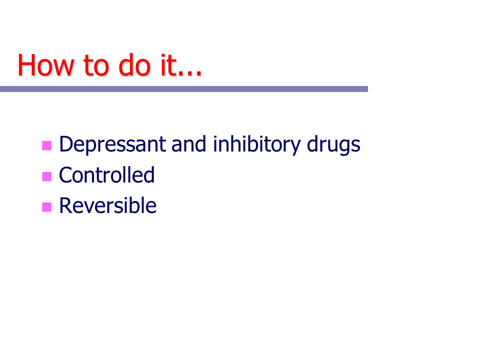 How to do it... n Depressant and inhibitory drugs n Controlled n Reversible