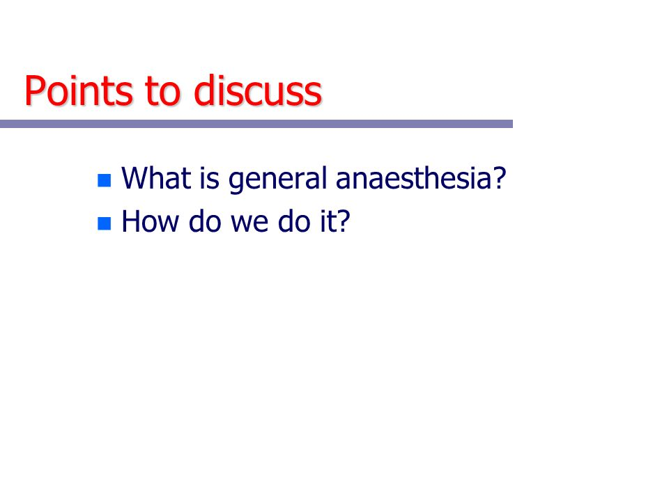 Points to discuss n What is general anaesthesia? n How do we do it?