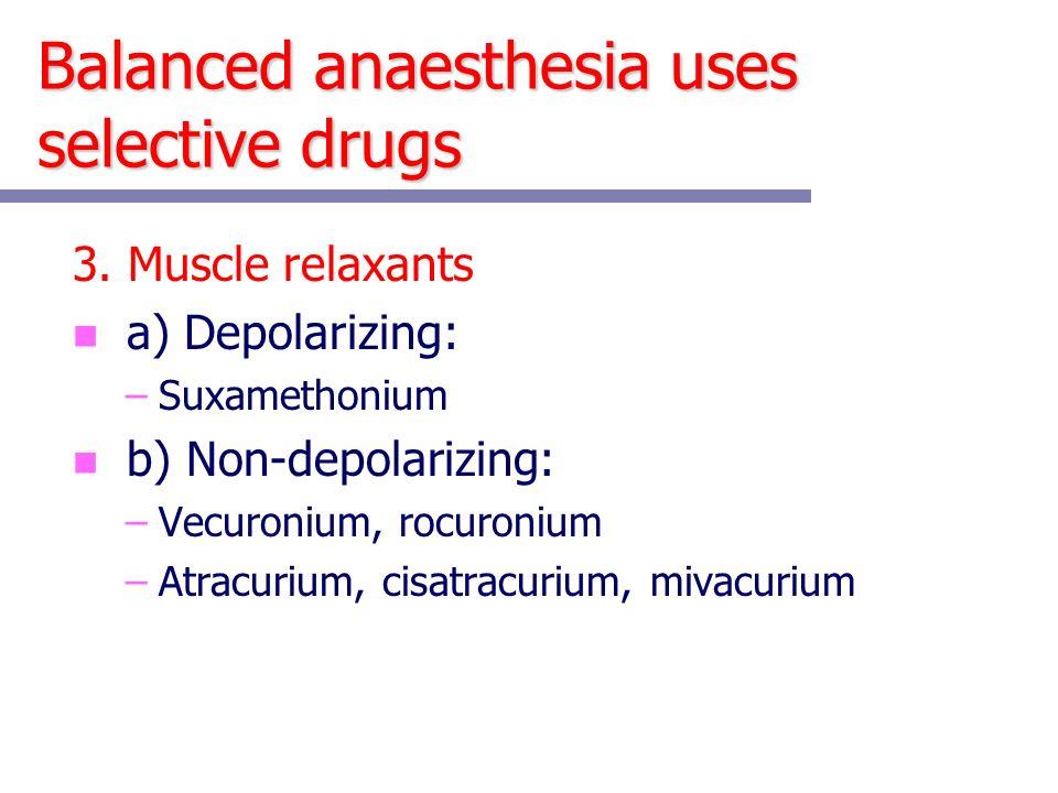 Balanced anaesthesia uses selective drugs 3.