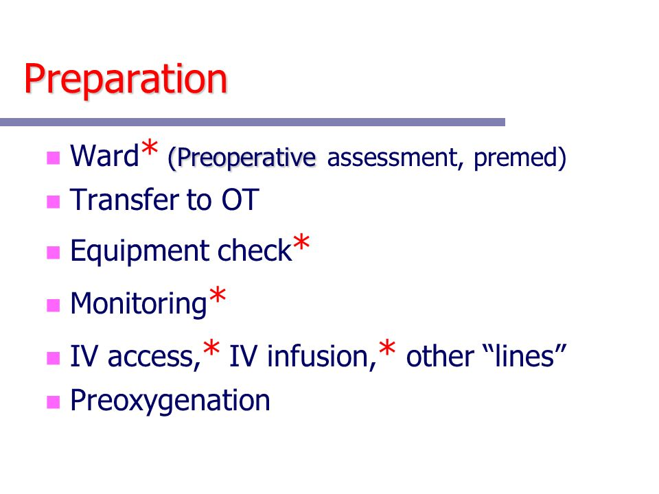 Preparation (Preoperative n Ward * (Preoperative assessment, premed) n Transfer to OT n Equipment check * n Monitoring * n IV access, * IV infusion, * other lines n Preoxygenation