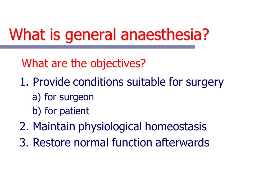 What is general anaesthesia? What are the objectives? 1. Provide conditions suitable for surgery a) for surgeon b) for patient 2. Maintain physiologic