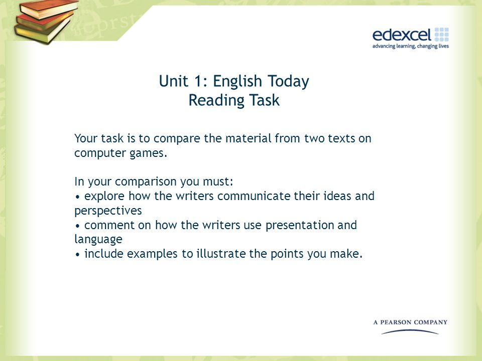Unit 1: English Today Reading Task Your task is to compare the material from two texts on computer games. In your comparison you must: explore how the