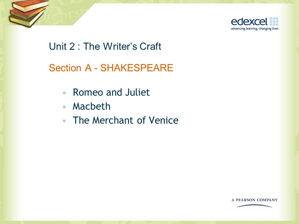 Unit 2 : The Writers Craft Section A - SHAKESPEARE Romeo and Juliet Macbeth The Merchant of Venice