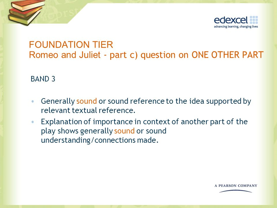 FOUNDATION TIER Romeo and Juliet - part c) question on ONE OTHER PART BAND 3 Generally sound or sound reference to the idea supported by relevant text