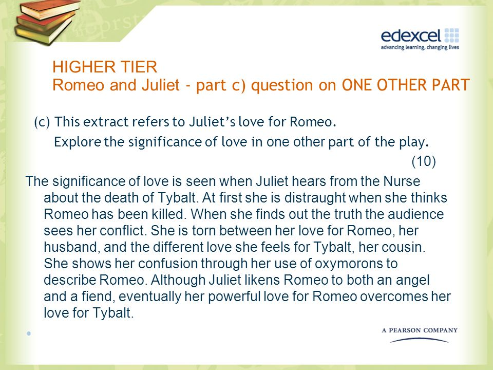 HIGHER TIER Romeo and Juliet - part c) question on ONE OTHER PART (c) This extract refers to Juliets love for Romeo. Explore the significance of love