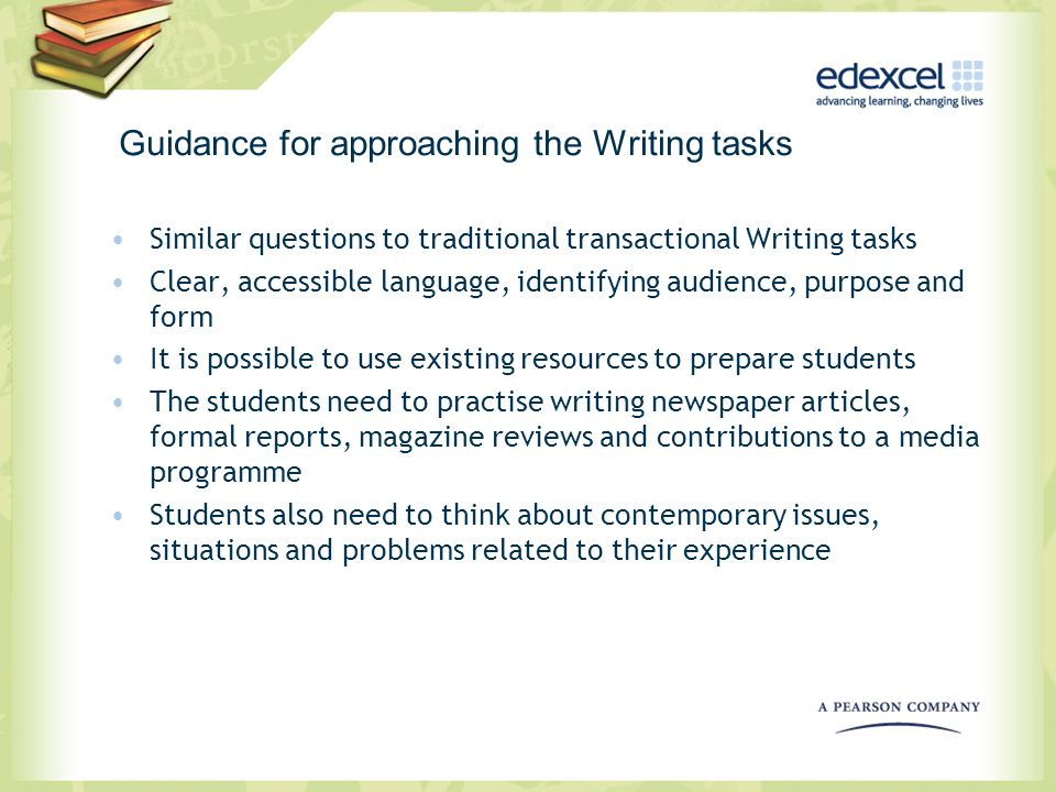 Guidance for approaching the Writing tasks Similar questions to traditional transactional Writing tasks Clear, accessible language, identifying audien