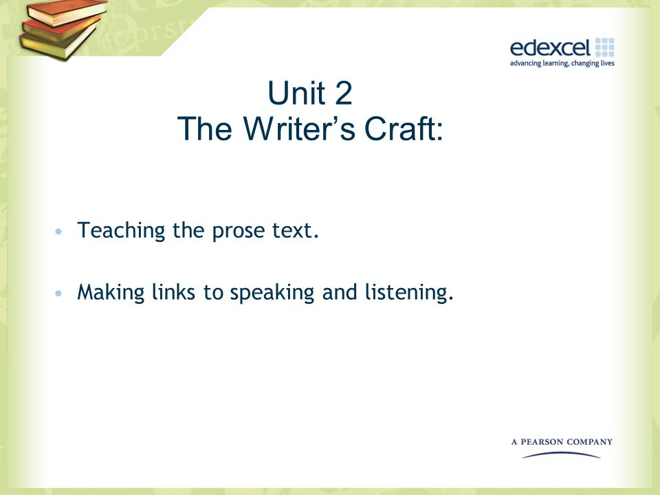 Unit 2 The Writers Craft: Teaching the prose text. Making links to speaking and listening.