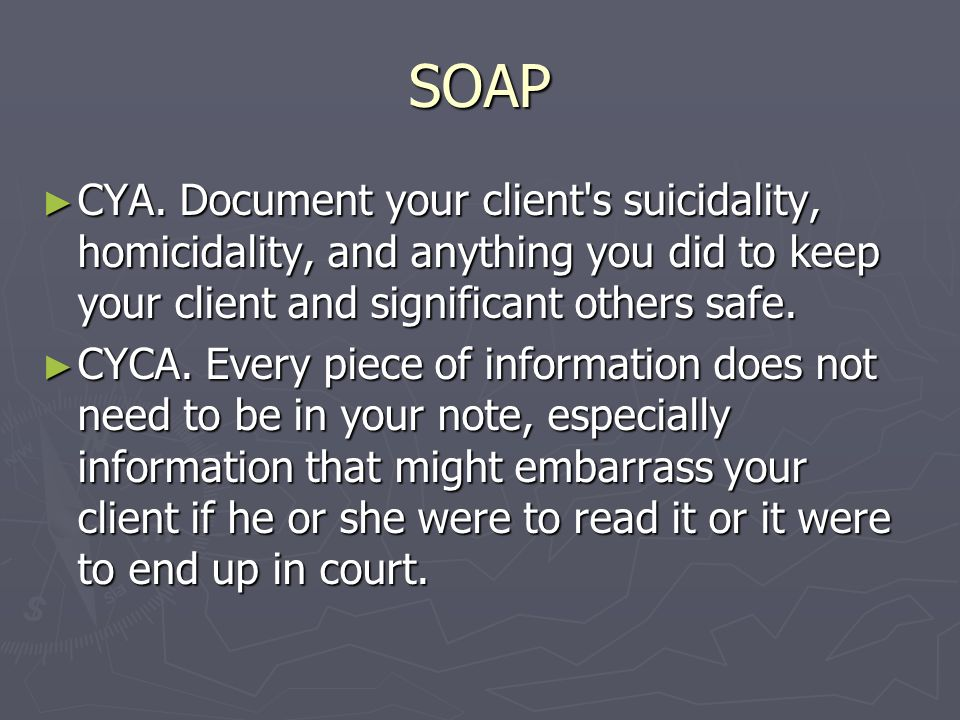 SOAP CYA. Document your client's suicidality, homicidality, and anything you did to keep your client and significant others safe. CYA. Document your c