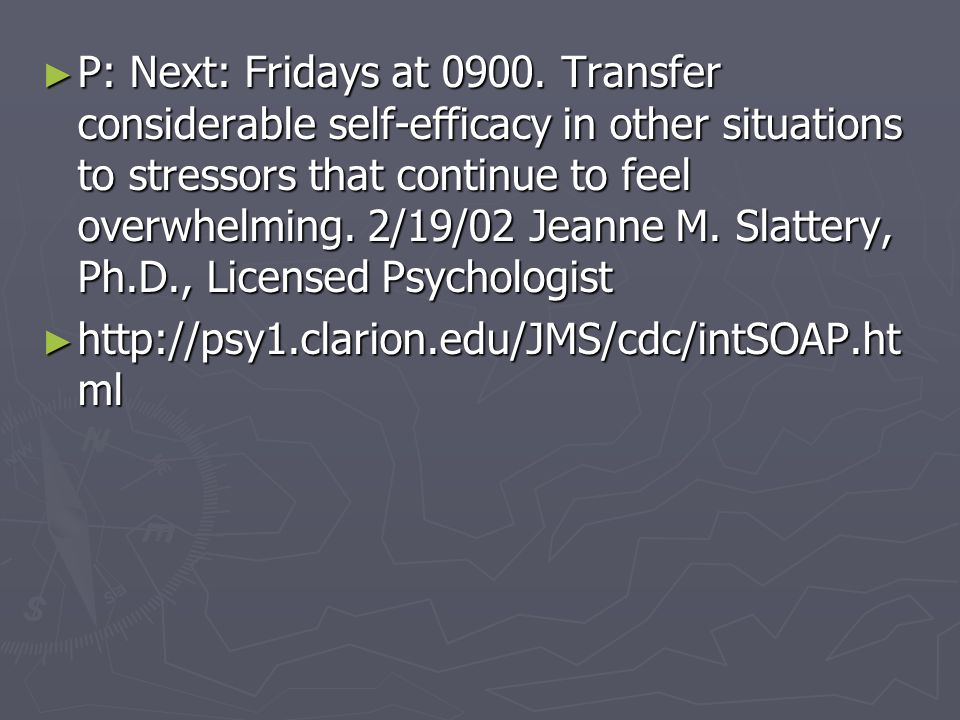 P: Next: Fridays at 0900. Transfer considerable self-efficacy in other situations to stressors that continue to feel overwhelming. 2/19/02 Jeanne M. S