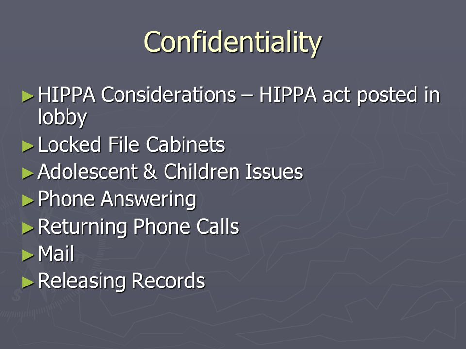 Confidentiality HIPPA Considerations – HIPPA act posted in lobby HIPPA Considerations – HIPPA act posted in lobby Locked File Cabinets Locked File Cabinets Adolescent & Children Issues Adolescent & Children Issues Phone Answering Phone Answering Returning Phone Calls Returning Phone Calls Mail Mail Releasing Records Releasing Records