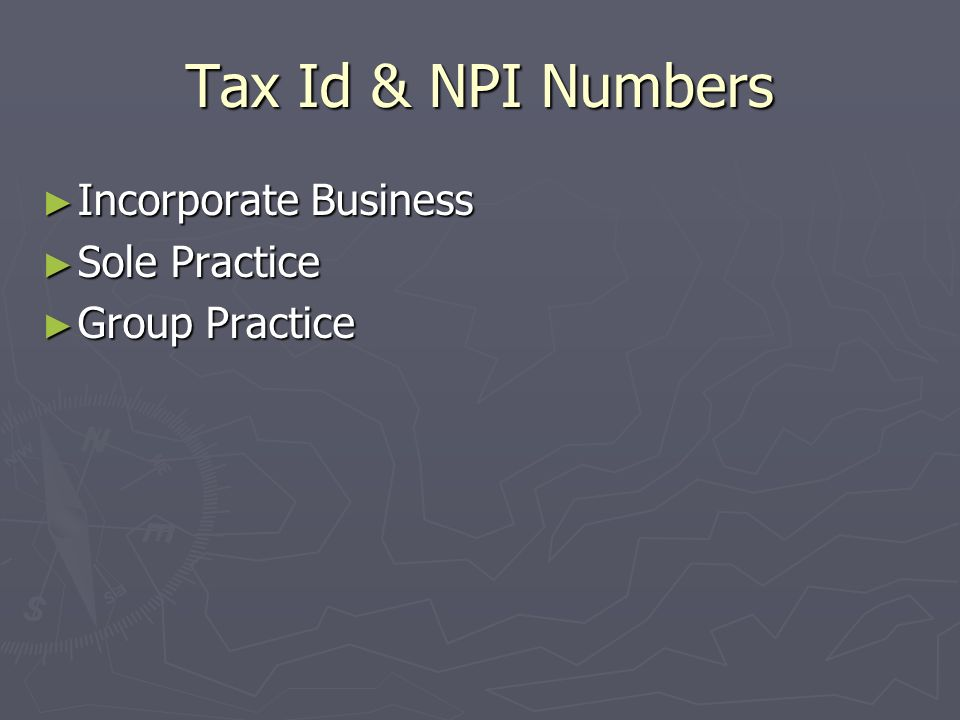 Tax Id & NPI Numbers Incorporate Business Incorporate Business Sole Practice Sole Practice Group Practice Group Practice