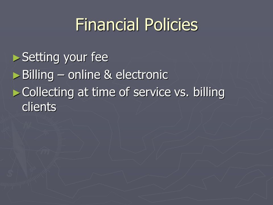 Financial Policies Setting your fee Setting your fee Billing – online & electronic Billing – online & electronic Collecting at time of service vs.