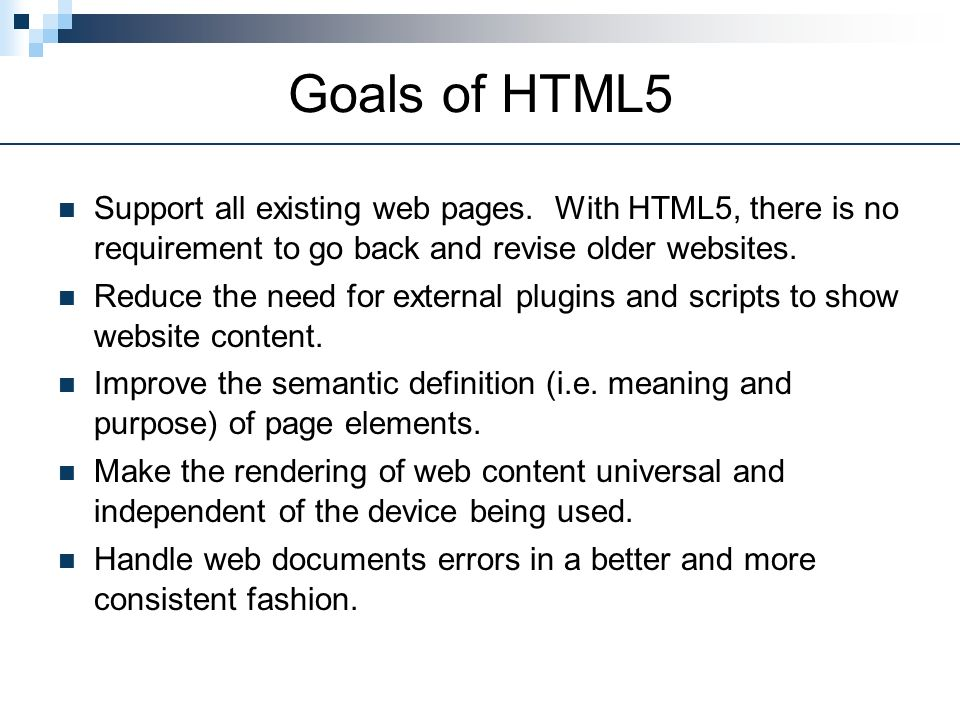 Goals of HTML5 Support all existing web pages.