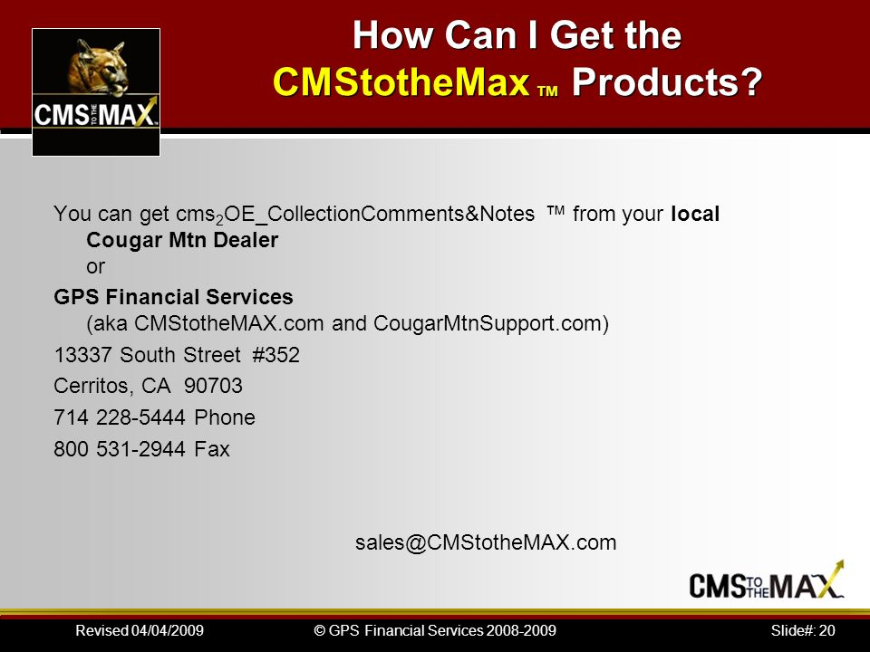 Slide#: 20© GPS Financial Services 2008-2009Revised 04/04/2009 How Can I Get the CMStotheMax Products.