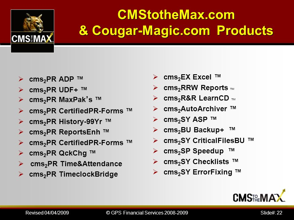 Slide#: 22© GPS Financial Services 2008-2009Revised 04/04/2009 CMStotheMax.com & Cougar-Magic.com Products cms 2 PR ADP cms 2 PR UDF+ cms 2 PR MaxPak s cms 2 PR CertifiedPR-Forms cms 2 PR History-99Yr cms 2 PR ReportsEnh cms 2 PR CertifiedPR-Forms cms 2 PR QckChg cms 2 PR Time&Attendance cms 2 PR TimeclockBridge cms 2 EX Excel cms 2 RRW Reports cms 2 R&R LearnCD cms 2 AutoArchiver cms 2 SY ASP cms 2 BU Backup+ cms 2 SY CriticalFilesBU cms 2 SP Speedup cms 2 SY Checklists cms 2 SY ErrorFixing