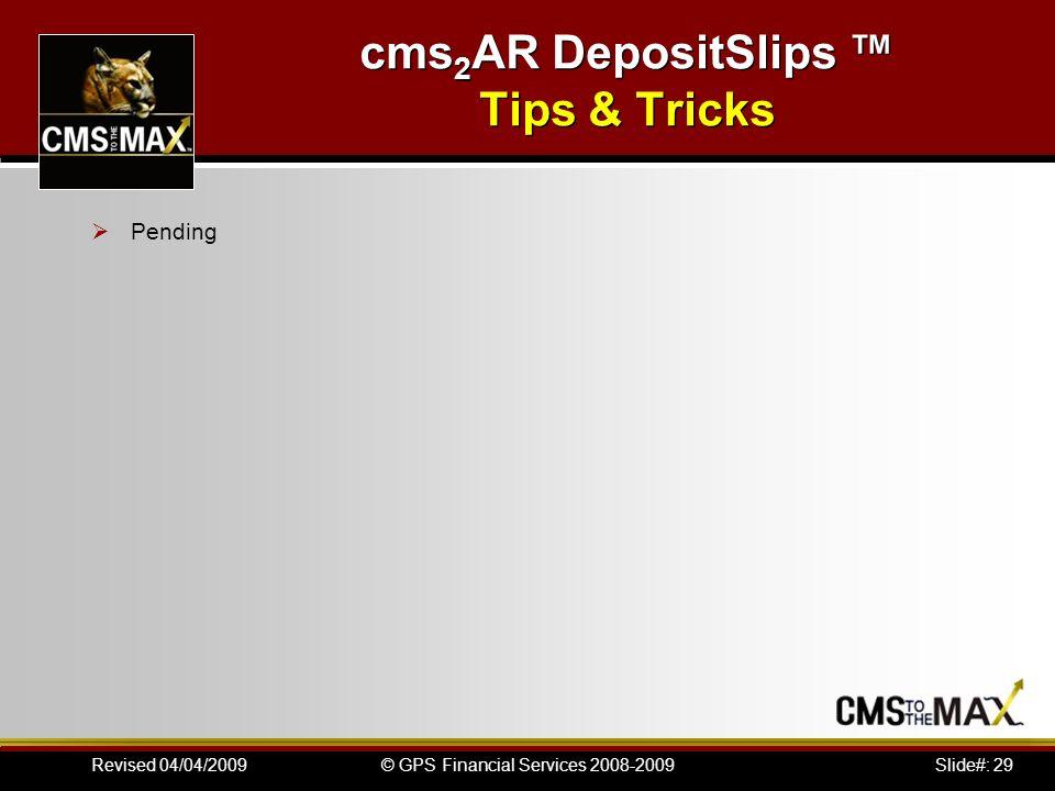 Slide#: 29© GPS Financial Services 2008-2009Revised 04/04/2009 cms 2 AR DepositSlips Tips & Tricks Pending