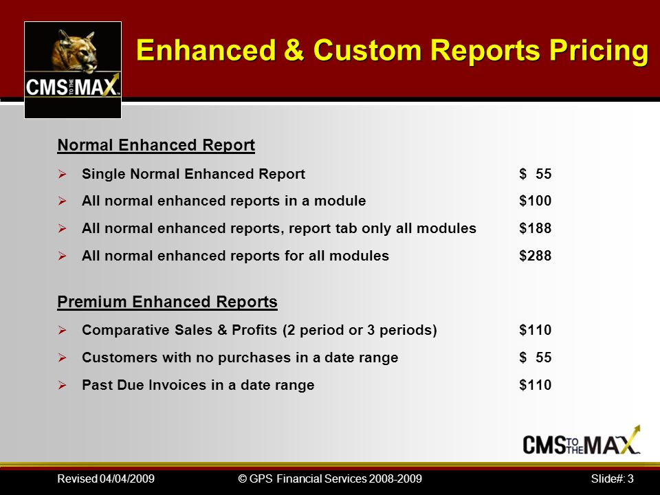 Slide#: 3© GPS Financial Services 2008-2009Revised 04/04/2009 Enhanced & Custom Reports Pricing Normal Enhanced Report Single Normal Enhanced Report$ 55 All normal enhanced reports in a module$100 All normal enhanced reports, report tab only all modules$188 All normal enhanced reports for all modules$288 Premium Enhanced Reports Comparative Sales & Profits (2 period or 3 periods)$110 Customers with no purchases in a date range$ 55 Past Due Invoices in a date range$110