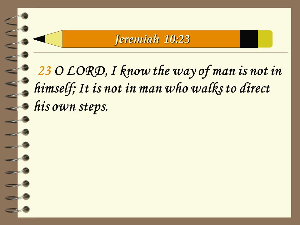 23 O LORD, I know the way of man is not in himself; It is not in man who walks to direct his own steps.