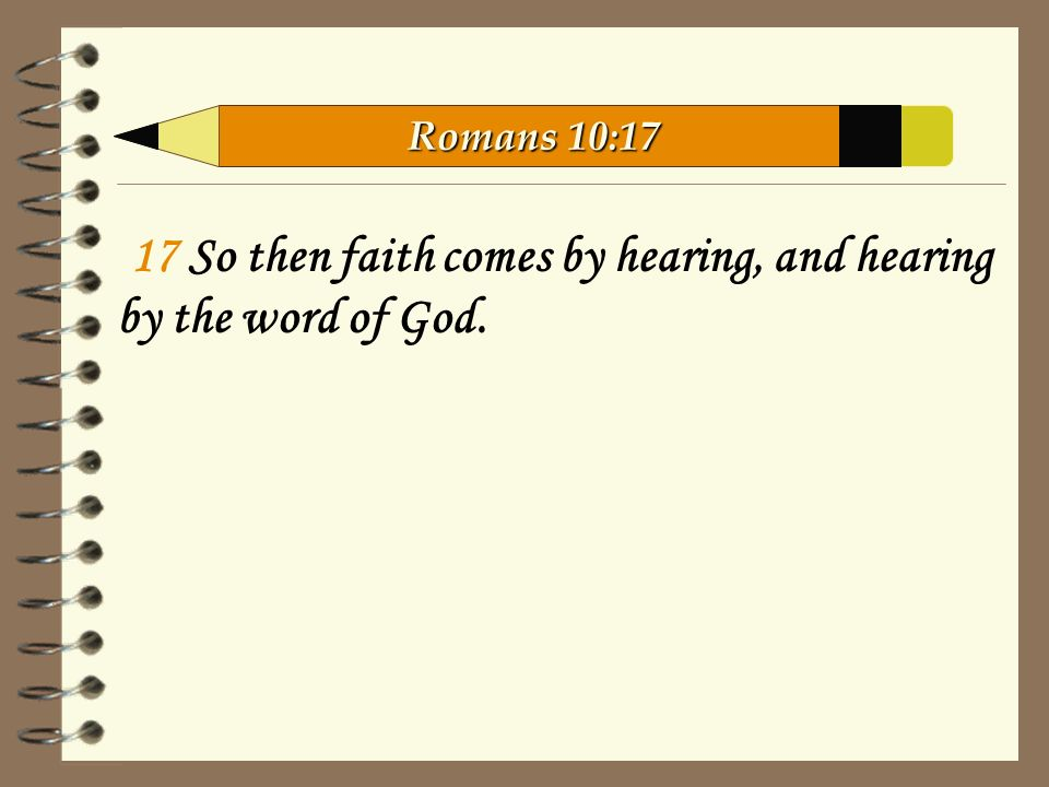 17 So then faith comes by hearing, and hearing by the word of God. Romans 10:17