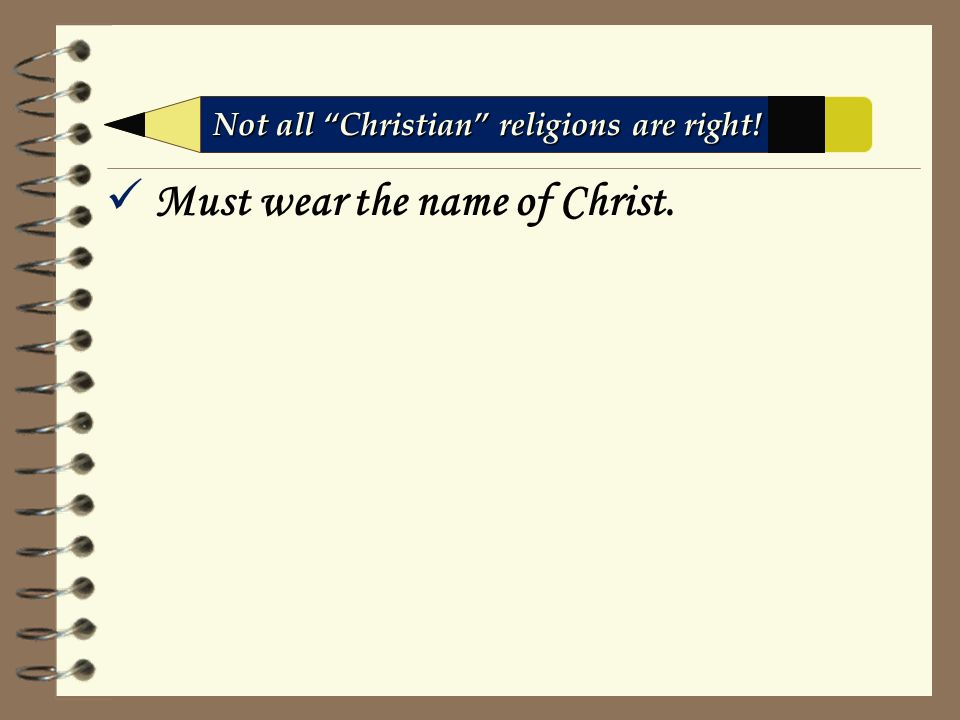 Must wear the name of Christ. Not all Christian religions are right!