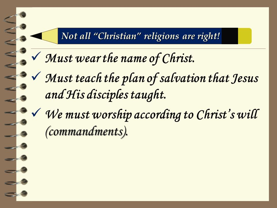 Must wear the name of Christ. Must teach the plan of salvation that Jesus and His disciples taught.