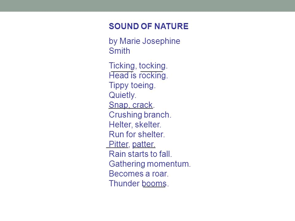 SOUND OF NATURE by Marie Josephine Smith Ticking, tocking. Head is rocking. Tippy toeing. Quietly. Snap, crack. Crushing branch. Helter, skelter. Run