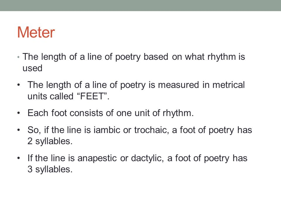 Meter The length of a line of poetry based on what rhythm is used The length of a line of poetry is measured in metrical units called FEET. Each foot