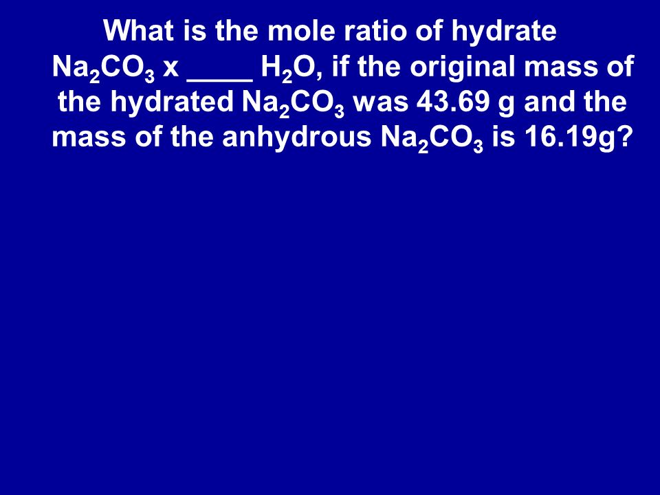 What is the mole ratio of hydrate Na 2 CO 3 x ____ H 2 O, if the original mass of the hydrated Na 2 CO 3 was 43.69 g and the mass of the anhydrous Na