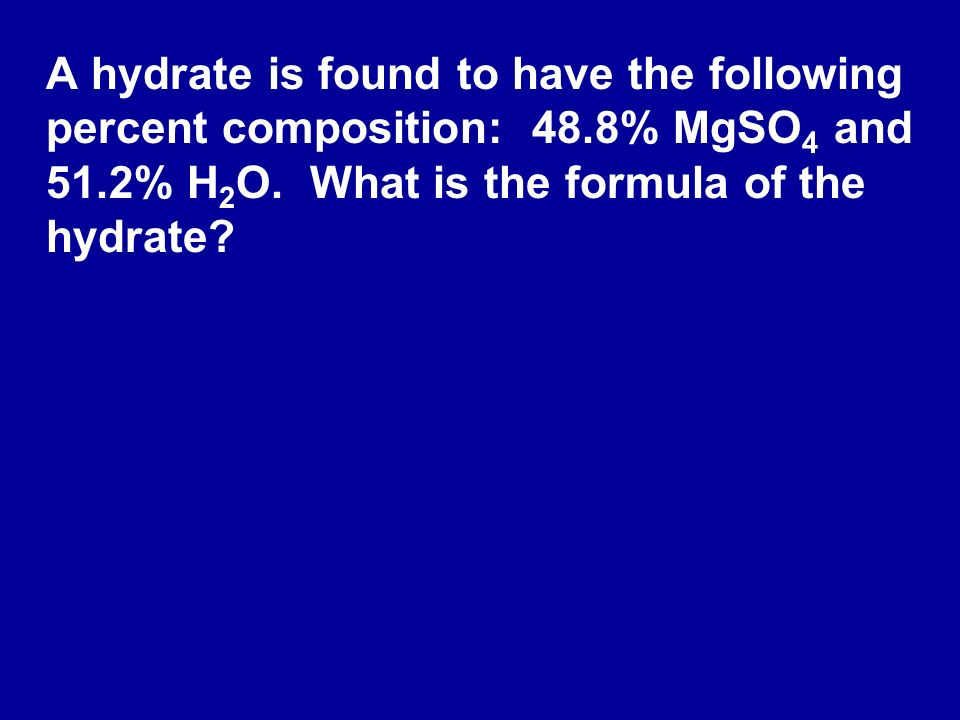 A hydrate is found to have the following percent composition: 48.8% MgSO 4 and 51.2% H 2 O. What is the formula of the hydrate?