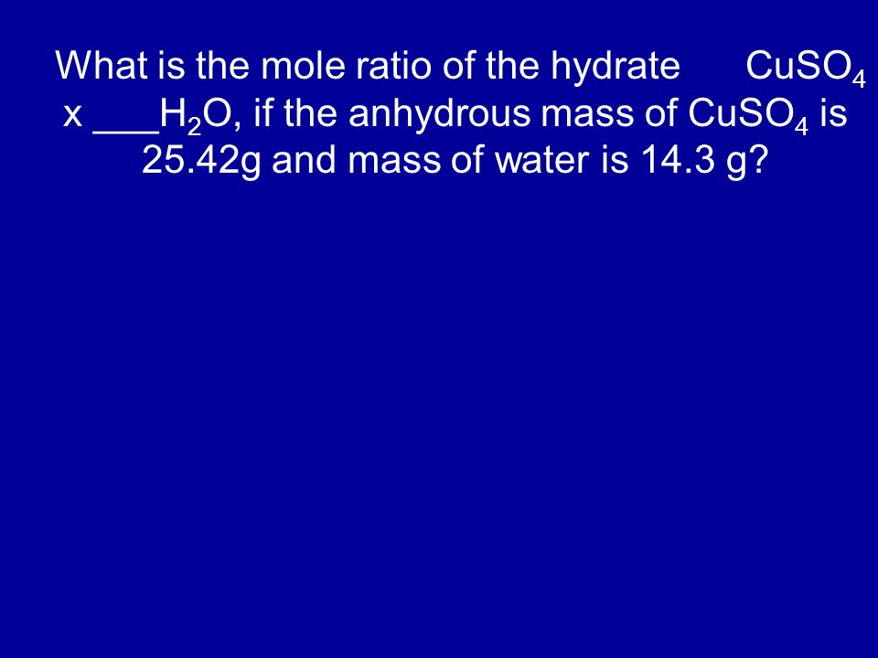 What is the mole ratio of the hydrate CuSO 4 x ___H 2 O, if the anhydrous mass of CuSO 4 is 25.42g and mass of water is 14.3 g?