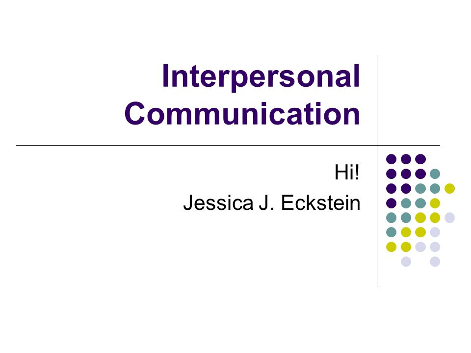 Interpersonal Communication Hi! Jessica J. Eckstein