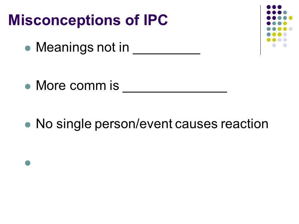 Misconceptions of IPC Meanings not in _________ More comm is ______________ No single person/event causes reaction