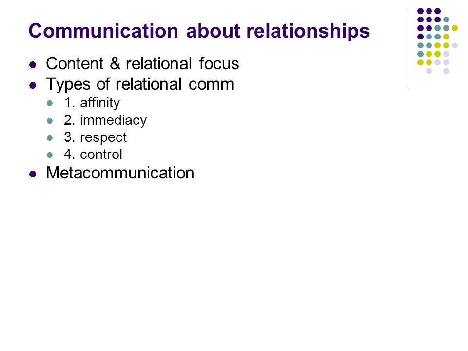 Communication about relationships Content & relational focus Types of relational comm 1.