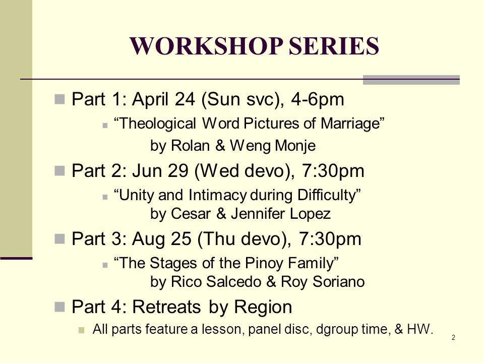 2 WORKSHOP SERIES Part 1: April 24 (Sun svc), 4-6pm Theological Word Pictures of Marriage by Rolan & Weng Monje Part 2: Jun 29 (Wed devo), 7:30pm Unity and Intimacy during Difficulty by Cesar & Jennifer Lopez Part 3: Aug 25 (Thu devo), 7:30pm The Stages of the Pinoy Family by Rico Salcedo & Roy Soriano Part 4: Retreats by Region All parts feature a lesson, panel disc, dgroup time, & HW.