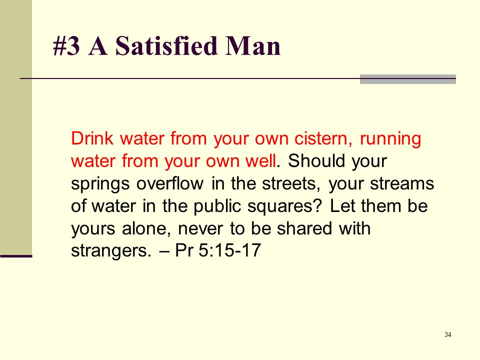 34 #3 A Satisfied Man Drink water from your own cistern, running water from your own well.